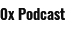 0x Podcast